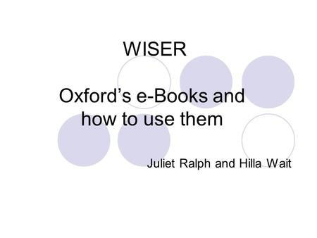 WISER Oxford's e-Books and how to use them Juliet Ralph and Hilla Wait.