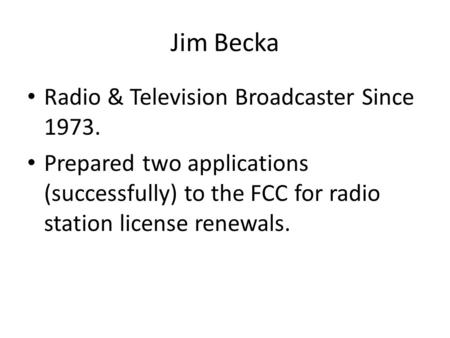 Jim Becka Radio & Television Broadcaster Since 1973. Prepared two applications (successfully) to the FCC for radio station license renewals.