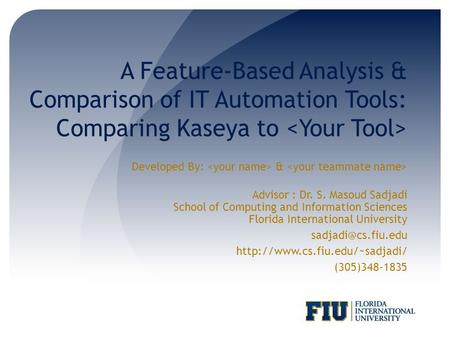 A Feature-Based Analysis & Comparison of IT Automation Tools: Comparing Kaseya to Developed By: & Advisor : Dr. S. Masoud Sadjadi School of Computing and.