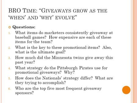 "BRO T IME : ""G IVEAWAYS GROW AS THE ' WHEN ' AND ' WHY ' EVOLVE "" Questions: 1. What items do marketers consistently giveaway at baseball games? How expensive."