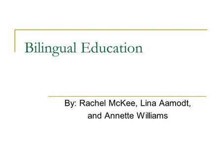 Bilingual Education By: Rachel McKee, Lina Aamodt, and Annette Williams.