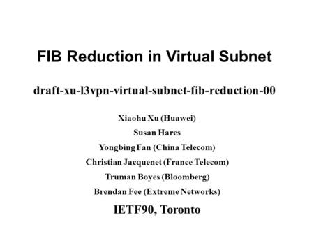 Www.huawei.com FIB Reduction in Virtual Subnet draft-xu-l3vpn-virtual-subnet-fib-reduction-00 Xiaohu Xu (Huawei) Susan Hares Yongbing Fan (China Telecom)