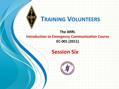 T RAINING V OLUNTEERS The ARRL Introduction to Emergency <strong>Communication</strong> Course EC-001 (2011) Session Six.