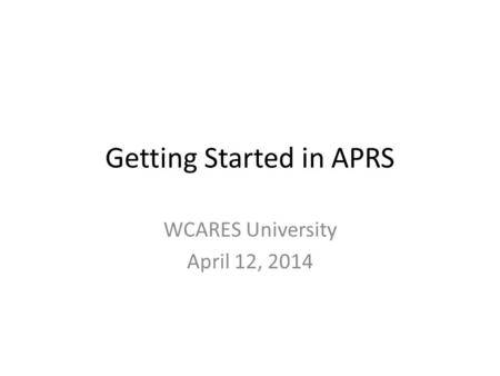 Getting Started in APRS WCARES University April 12, 2014.