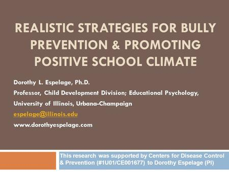 REALISTIC STRATEGIES FOR BULLY PREVENTION & PROMOTING POSITIVE SCHOOL CLIMATE Dorothy L. Espelage, Ph.D. Professor, Child Development Division; Educational.