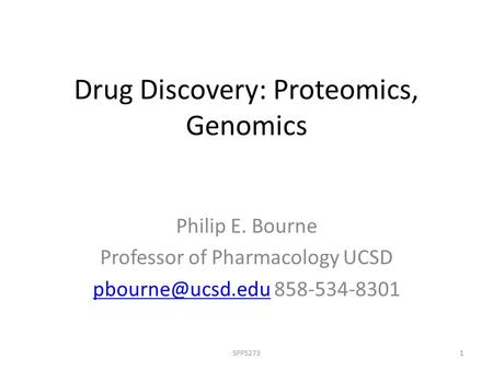 Drug Discovery: Proteomics, Genomics Philip E. Bourne Professor of Pharmacology UCSD 858-534-8301 1SPPS273.