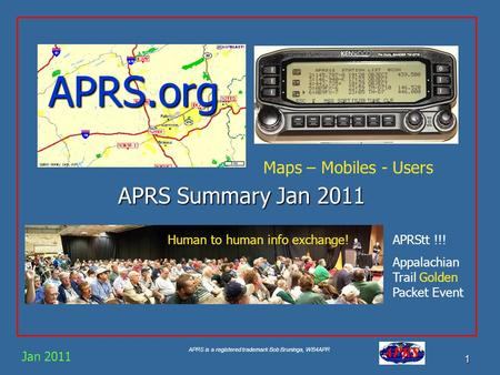 APRS is a registered trademark Bob Bruninga, WB4APR 1 APRS.org APRS Summary Jan 2011 Jan 2011 Maps – Mobiles - Users Human to human info exchange!APRStt.