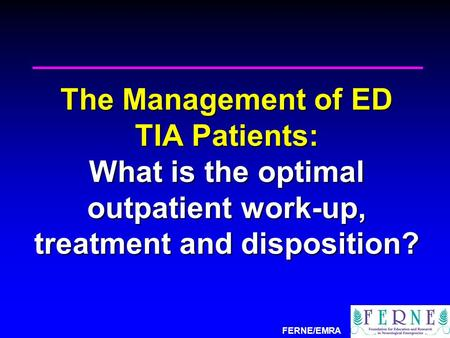FERNE/EMRA The Management of ED TIA Patients: What is the optimal outpatient work-up, treatment and disposition?