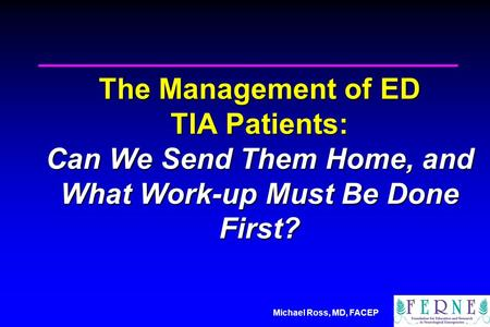 Michael Ross, MD, FACEP The Management of ED TIA Patients: Can We Send Them Home, and What Work-up Must Be Done First?