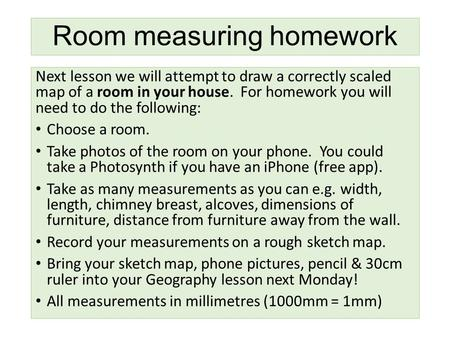 Room measuring homework Next lesson we will attempt to draw a correctly scaled map of a room in your house. For homework you will need to do the following: