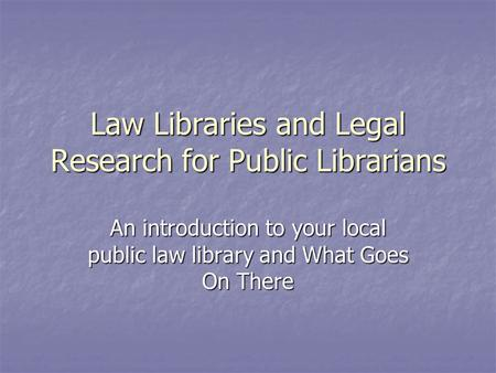 Law Libraries and Legal Research for Public Librarians An introduction to your local public law library and What Goes On There.