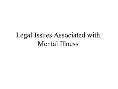 Legal Issues Associated with Mental Illness. Current Legal Issues criminal commitment civil commitment right to refuse treatment Future Legal Issues associated.