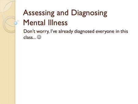 Assessing and Diagnosing Mental Illness Don't worry, I've already diagnosed everyone in this class...