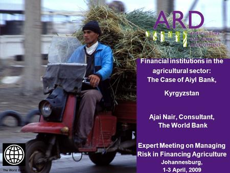 Financial institutions in the agricultural sector: The Case of Aiyl Bank, Kyrgyzstan Ajai Nair, Consultant, The World Bank Expert Meeting on Managing Risk.