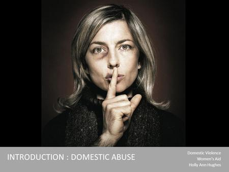 Domestic Violence Women's Aid Holly Ann Hughes INTRODUCTION : DOMESTIC ABUSE.