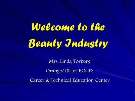 Welcome to the Beauty Industry Mrs. Linda Torborg Orange/Ulster BOCES Career & Technical Education Center.