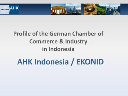 1 / Q1_2012 AHK Indonesia / EKONID Profile of the German Chamber of Commerce & Industry in Indonesia.