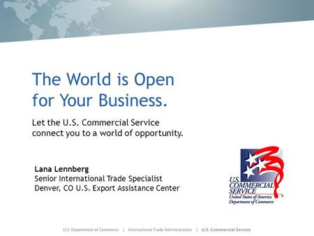 The World is Open for Your Business. Let the U.S. Commercial Service connect you to a world of opportunity. Lana Lennberg Senior International Trade Specialist.