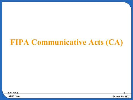 2015/8/91 FIPA Communicative Acts (CA). 2015/8/92 Introduction to FIPA FIPA is an IEEE Computer Society standards organization that promotes agent-based.
