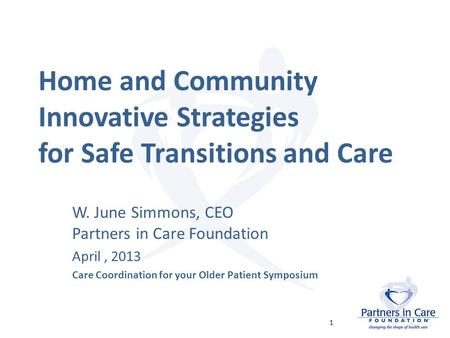 Home and Community Innovative Strategies for Safe Transitions and Care W. June Simmons, CEO Partners in Care Foundation April, 2013 Care Coordination for.