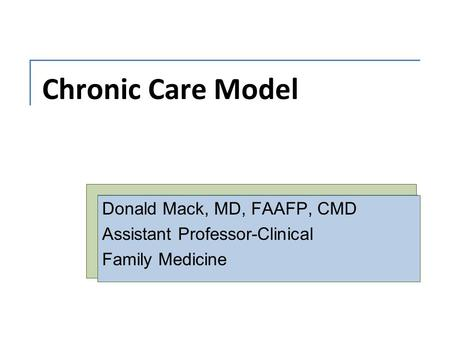 Chronic Care Model Donald Mack, MD, FAAFP, CMD Assistant Professor-Clinical Family Medicine.