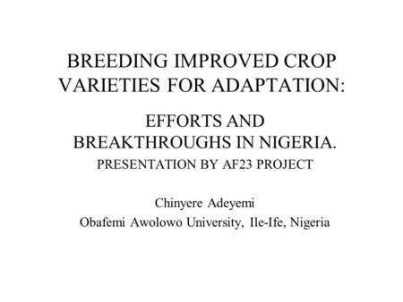 BREEDING IMPROVED CROP VARIETIES FOR ADAPTATION: EFFORTS AND BREAKTHROUGHS IN NIGERIA. PRESENTATION BY AF23 PROJECT Chinyere Adeyemi Obafemi Awolowo University,