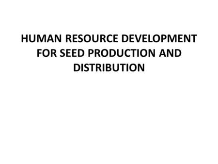 HUMAN RESOURCE DEVELOPMENT FOR SEED PRODUCTION AND DISTRIBUTION.