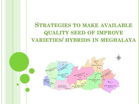 S TRATEGIES TO MAKE AVAILABLE QUALITY SEED OF IMPROVE VARIETIES / HYBRIDS IN MEGHALAYA.