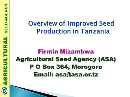 Firmin Mizambwa Agricultural Seed Agency (ASA) P O Box 364, Morogoro   Overview of Improved Seed Production in Tanzania.