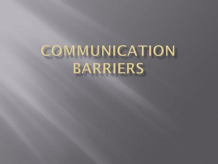  By the end of today, you will be able to…  Describe what a Communication Barrier is.  Name them.  Tell how to eliminate or reduce them.
