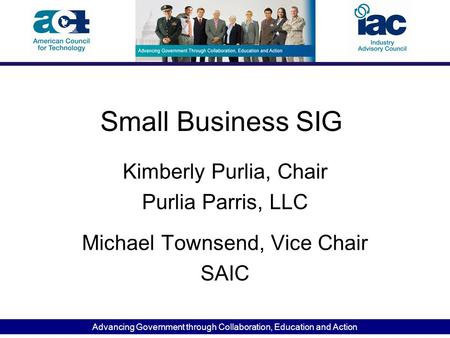 Advancing Government through Collaboration, Education and Action Small Business SIG Kimberly Purlia, Chair Purlia Parris, LLC Michael Townsend, Vice Chair.