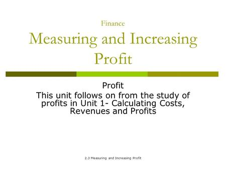 2.3 Measuring and Increasing Profit Finance Measuring and Increasing Profit Profit This unit follows on from the study of profits in Unit 1- Calculating.
