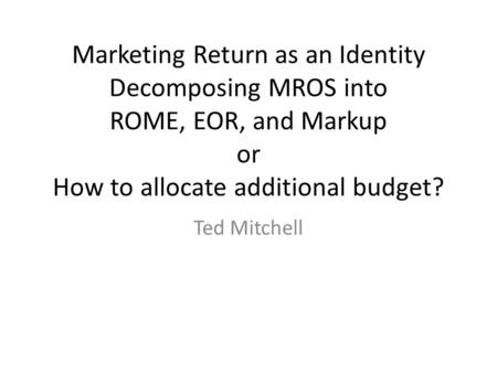 Marketing Return as an Identity Decomposing MROS into ROME, EOR, and Markup or How to allocate additional budget? Ted Mitchell.