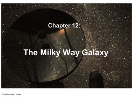 The Milky Way Galaxy Chapter 12:. The Milky Way Almost everything we see in the night sky belongs to the Milky Way. We see most of the Milky Way as a.