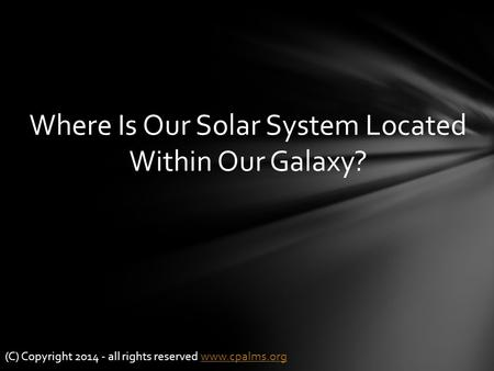 Where Is Our Solar System Located Within Our Galaxy? (C) Copyright 2014 - all rights reserved www.cpalms.orgwww.cpalms.org.