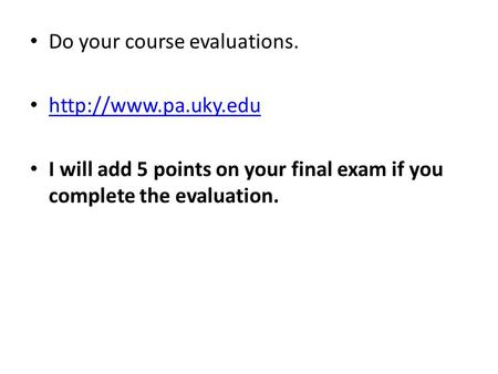 Do your course evaluations.  I will add 5 points on your final exam if you complete the evaluation.