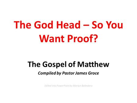 The God Head – So You Want Proof? The Gospel of Matthew Compiled by Pastor James Groce Edited into PowerPoint by Martyn Ballestero.