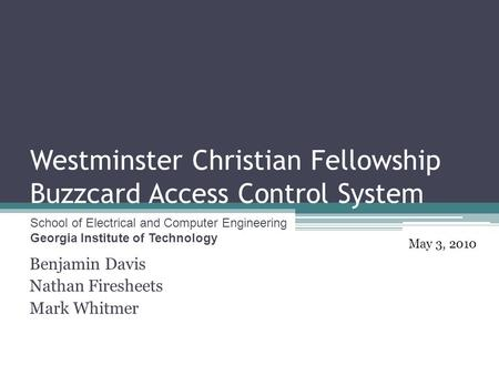 Westminster Christian Fellowship Buzzcard Access Control System Benjamin Davis Nathan Firesheets Mark Whitmer May 3, 2010 School of Electrical and Computer.