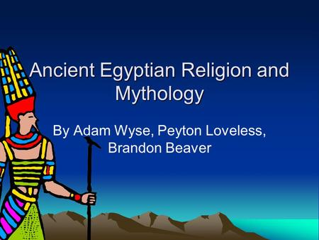 Ancient Egyptian Religion and Mythology By Adam Wyse, Peyton Loveless, Brandon Beaver.