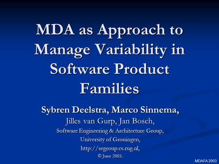 MDA as Approach to Manage Variability in Software Product Families Sybren Deelstra, Marco Sinnema, Jilles van Gurp, Jan Bosch, Software Engineering & Architecture.