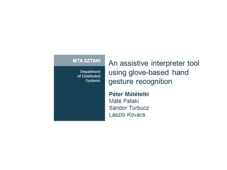MTA SZTAKI An assistive interpreter tool using glove-based hand gesture recognition Department of Distributed Systems Péter Mátételki Máté Pataki Sándor.