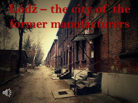Ł ód ź – the city of the former manufacturers 1.IIntroduction 2. Ł Ł ód ź these days 3.PPhotos of the richest manufacturers 4.MManufaktura 5.PPozna ń.