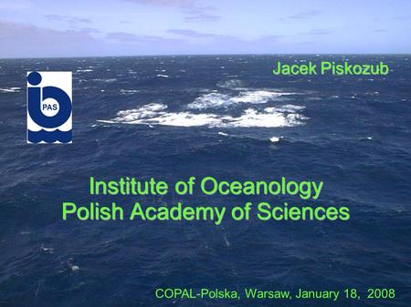 Institute of Oceanology Polish Academy of Sciences Jacek Piskozub COPAL-Polska, Warsaw, January 18, 2008.