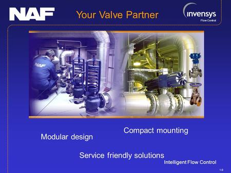 Flow Control Intelligent Flow Control Your Valve Partner Service friendly solutions Compact mounting Modular design 1.0.
