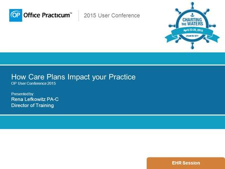 2015 User Conference How Care Plans Impact your Practice OP User Conference 2015 Presented by: Rena Lefkowitz PA-C Director of Training EHR Session.