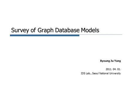 Survey of Graph Database Models Byoung Ju Yang 2011. 04. 01. IDS Lab., Seoul National University.