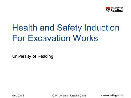 © University of Reading 2006 www.reading.ac.uk Dec 2009 Health and Safety Induction For Excavation Works University of Reading.