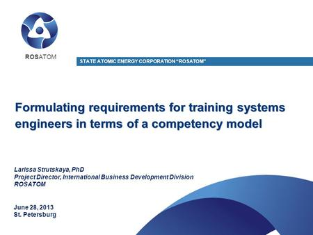 "Formulating requirements for training systems engineers in terms of a competency model STATE ATOMIC ENERGY CORPORATION ""ROSATOM"" June 28, 2013 St. Petersburg."