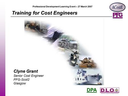 DPA Professional Development Learning Event – 27 March 2007 Training for Cost Engineers Clyne Grant Senior Cost Engineer PFG-Scot2 Glasgow.