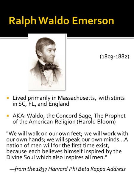 (1803-1882)  Lived primarily in Massachusetts, with stints in SC, FL, and England  AKA: Waldo, the Concord Sage, The Prophet of the American Religion.